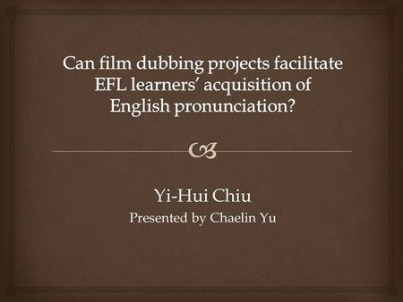Yi-Hui Chiu Presented by Chaelin Yu.   The effects of film dubbing projects were investigated in English as a Foreign Language (EFL) conversation classes.