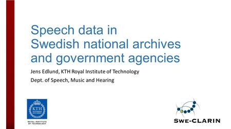 Speech data in Swedish national archives and government agencies Jens Edlund, KTH Royal Institute of Technology Dept. of Speech, Music and Hearing.