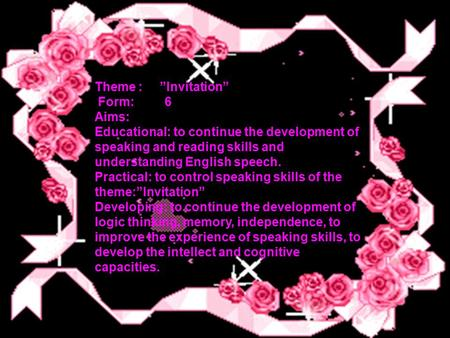 "Theme : ""Invitation"" Form: 6 Aims: Educational: to continue the development of speaking and reading skills and understanding English speech. Practical:"