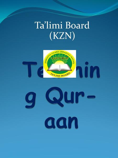 Ta'limi Board (KZN). INTRODUCTIO N 1. Virtues of teaching Qur-aan 2. Qur-aan is the most important subject 3. Strive be an excellent Qur- aan Muallim/ah.