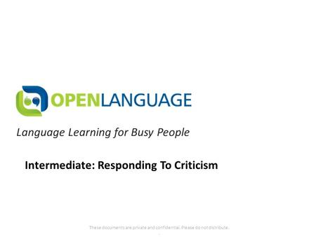 Language Learning for Busy People These documents are private and confidential. Please do not distribute.. Intermediate: Responding To Criticism.