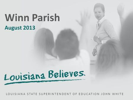 LOUISIANA STATE SUPERINTENDENT OF EDUCATION JOHN WHITE Winn Parish August 2013.