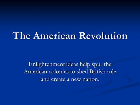 The American Revolution Enlightenment ideas help spur the American colonies to shed British rule and create a new nation.