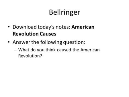 Bellringer Download today's notes: American Revolution Causes Answer the following question: – What do you think caused the American Revolution?