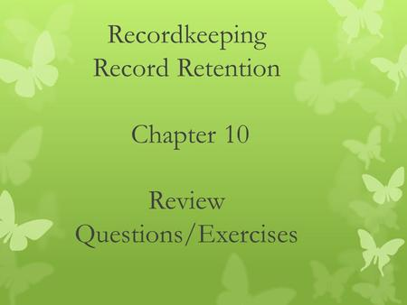 Recordkeeping Record Retention Chapter 10 Review Questions/Exercises.