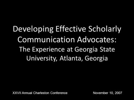 Developing Effective Scholarly Communication Advocates: The Experience at Georgia State University, Atlanta, Georgia XXVII Annual Charleston ConferenceNovember.