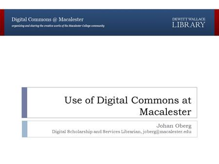 Use of Digital Commons at Macalester Johan Oberg Digital Scholarship and Services Librarian,