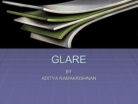 GLARE BY ADITYA RAMAKRISHNAN. What is Glare?  GLARE is a new aerospace structural material composed of alternating, bonded layers of aluminum alloy and.