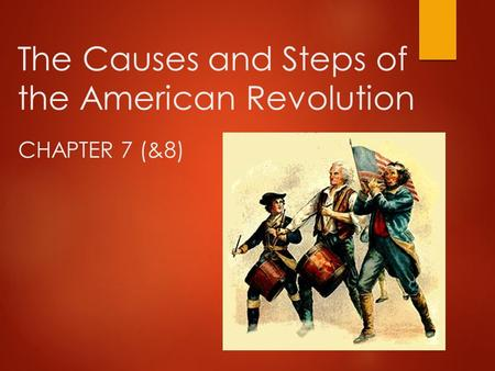 The Causes and Steps of the American Revolution CHAPTER 7 (&8)