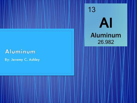 Aluminum By: Jeremy C. Ashley.