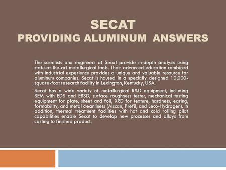 SECAT PROVIDING ALUMINUM ANSWERS The scientists and engineers at Secat provide in-depth analysis using state-of-the-art metallurgical tools. Their advanced.