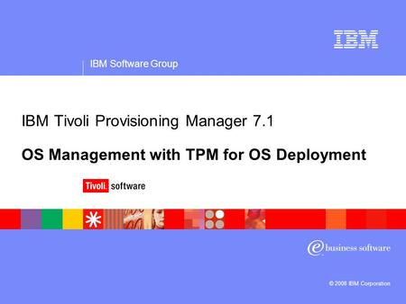 IBM Software Group © 2008 IBM Corporation IBM Tivoli Provisioning Manager 7.1 OS Management with TPM for OS Deployment.
