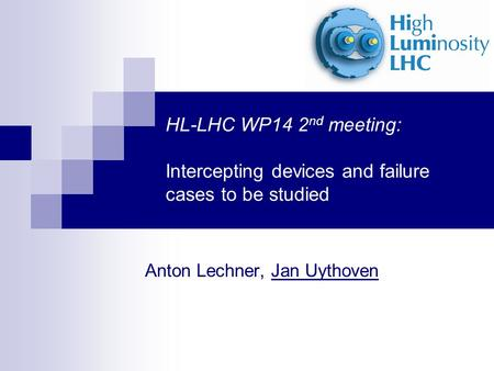 HL-LHC WP14 2 nd meeting: Intercepting devices and failure cases to be studied Anton Lechner, Jan Uythoven.
