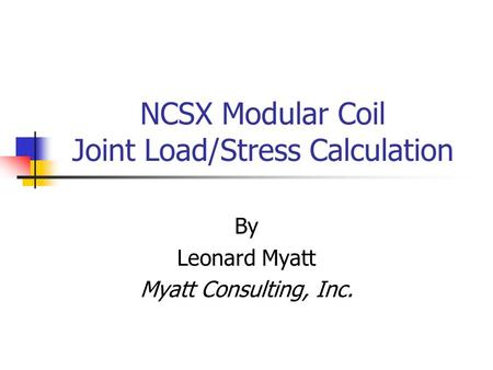 NCSX Modular Coil Joint Load/Stress Calculation By Leonard Myatt Myatt Consulting, Inc.
