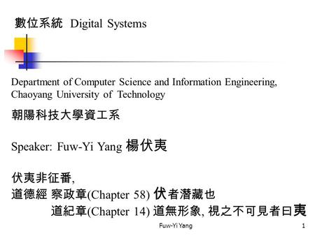 Fuw-Yi Yang1 數位系統 Digital Systems Department of Computer Science and Information Engineering, Chaoyang University of Technology 朝陽科技大學資工系 Speaker: Fuw-Yi.