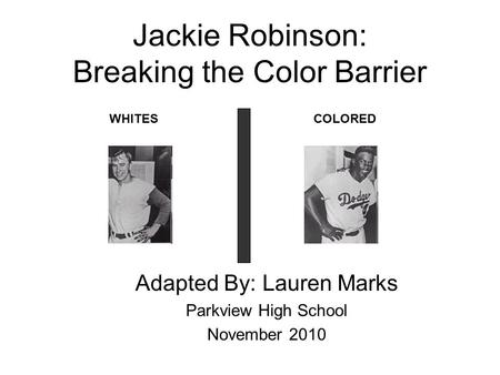 Jackie Robinson: Breaking the Color Barrier Adapted By: Lauren Marks Parkview High School November 2010 WHITESCOLORED.