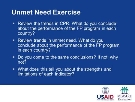 Unmet Need Exercise  Review the trends in CPR. What do you conclude about the performance of the FP program in each country?  Review trends in unmet.