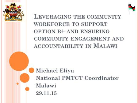 L EVERAGING THE COMMUNITY WORKFORCE TO SUPPORT OPTION B + AND ENSURING COMMUNITY ENGAGEMENT AND ACCOUNTABILITY IN M ALAWI Michael Eliya National PMTCT.