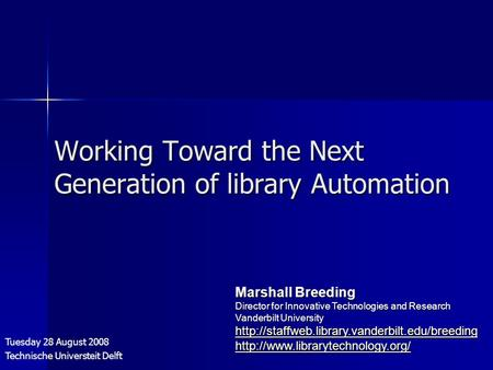 Working Toward the Next Generation of library Automation Tuesday 28 August 2008 Technische Universteit Delft Marshall Breeding Director for Innovative.