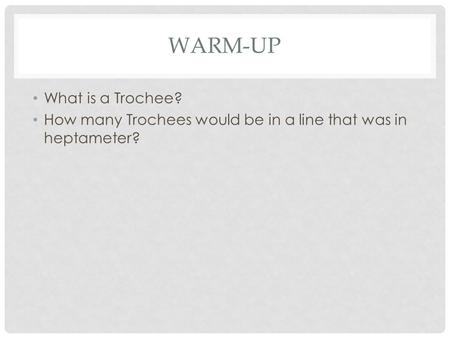 WARM-UP What is a Trochee? How many Trochees would be in a line that was in heptameter?
