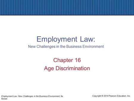 Copyright © 2014 Pearson Education, Inc. Employment Law: New Challenges in the Business Environment, 6e Moran Chapter 16 Age Discrimination Employment.