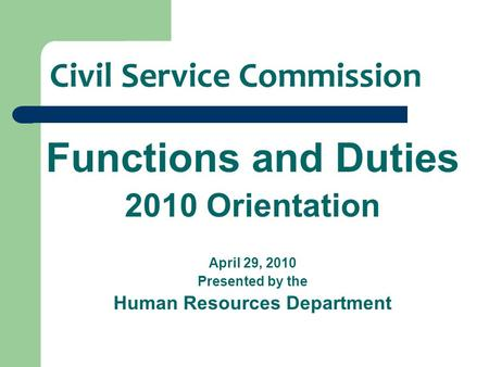 Civil Service Commission Functions and Duties 2010 Orientation April 29, 2010 Presented by the Human Resources Department.