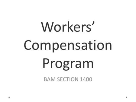 Workers' Compensation Program BAM SECTION 1400. Objectives: Learn about Workers' Compensation Understand the responsibilities of all the interested parties.