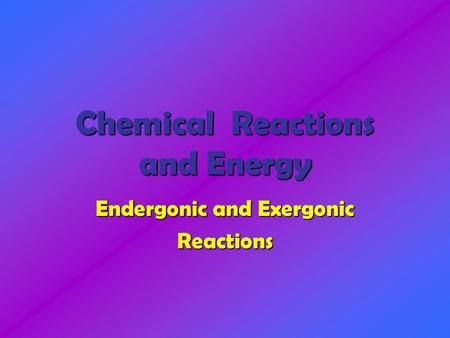 Chemical Reactions and Energy Endergonic and Exergonic Reactions.