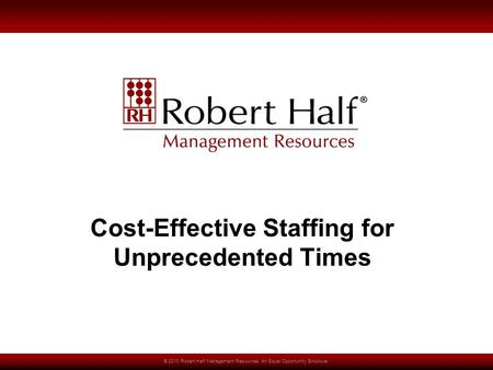 © 2010 Robert Half Management Resources. An Equal Opportunity Employer. Cost-Effective Staffing for Unprecedented Times.