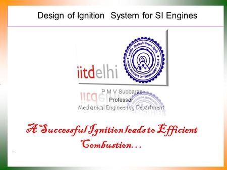 Design of Ignition System for SI Engines P M V Subbarao Professor Mechanical Engineering Department A Successful Ignition leads to Efficient Combustion…