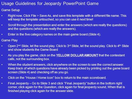 Usage Guidelines for Jeopardy PowerPoint Game Game Setup Right now, Click File > Save As, and save this template with a different file name. This will.