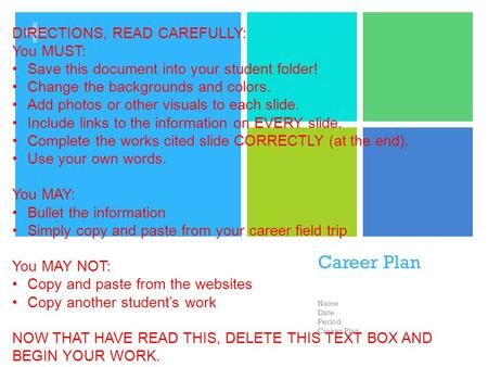 + Career Plan Name Date Period Career Plan DIRECTIONS, READ CAREFULLY: You MUST: Save this document into your student folder! Change the backgrounds and.