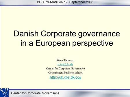 Center for Corporate Governance BCC Presentation 19. September 2008 Danish Corporate governance in a European perspective Steen Thomsen Center.