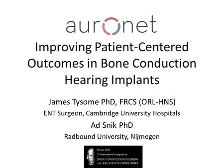Improving Patient-Centered Outcomes in Bone Conduction Hearing Implants James Tysome PhD, FRCS (ORL-HNS) ENT Surgeon, Cambridge University Hospitals Ad.