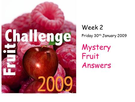 Week 2 Friday 30 th January 2009 Mystery Fruit Answers.