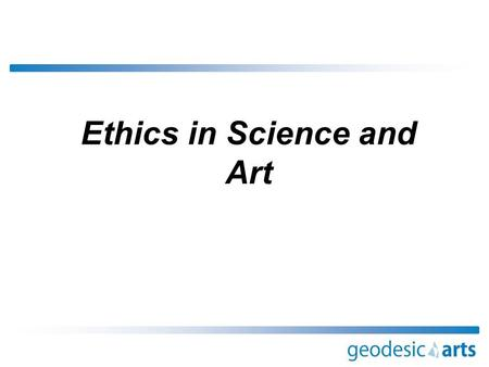 Ethics in Science and Art. Ethics in Science and Art - A Definition?  Ethics are concerned with things like what is meant by: -Right and wrong -Good.