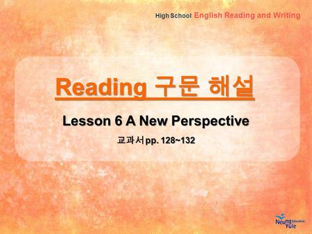 High School English Reading and Writing Reading 구문 해설 Lesson 6 A New Perspective 교과서 pp. 128~132 1.