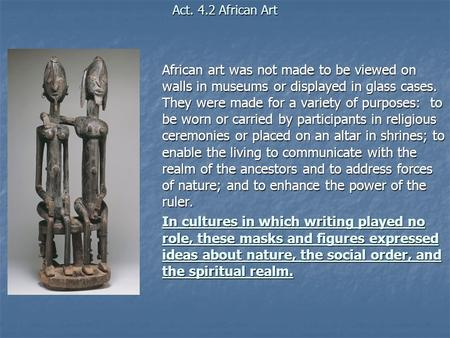 Act. 4.2 African Art African art was not made to be viewed on walls in museums or displayed in glass cases. They were made for a variety of purposes: to.