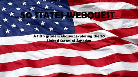 50 STATES WEBQUEST A fifth grade webquest exploring the 50 United States of America.