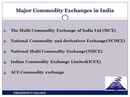 1. The Multi Commodity Exchange of India Ltd (MCX) 2. National Commodity and derivatives Exchange(NCDEX) 3. National Multi Commodity Exchange(NMCE) 4.