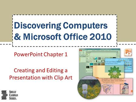 PowerPoint Chapter 1 Creating and Editing a Presentation with Clip Art Discovering Computers & Microsoft Office 2010.