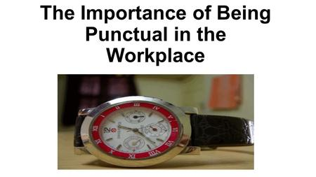 The Importance of Being Punctual in the Workplace.