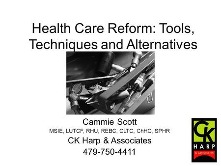 Health Care Reform: Tools, Techniques and Alternatives Cammie Scott MSIE, LUTCF, RHU, REBC, CLTC, ChHC, SPHR CK Harp & Associates 479-750-4411.