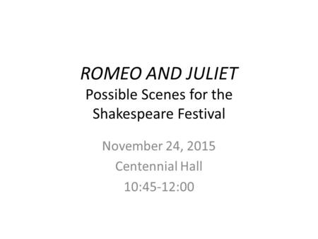 ROMEO AND JULIET Possible Scenes for the Shakespeare Festival November 24, 2015 Centennial Hall 10:45-12:00.