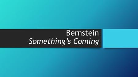 Bernstein Something's Coming. Learning Objectives To learn about the genre and style of Something's Coming To learn about the background to West Side.