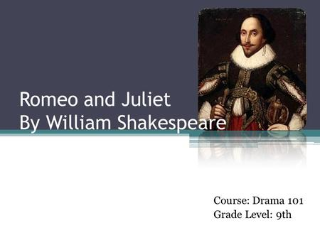 Romeo and Juliet By William Shakespeare Course: Drama 101 Grade Level: 9th.