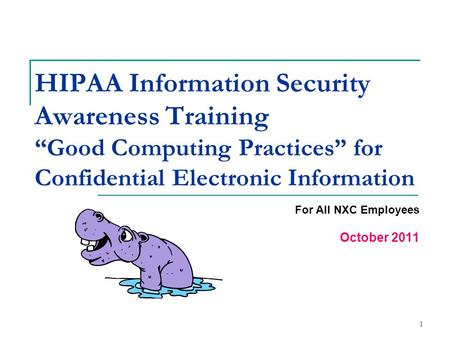 "1 HIPAA Information Security Awareness Training ""Good Computing Practices"" for Confidential Electronic Information For All NXC Employees October 2011."
