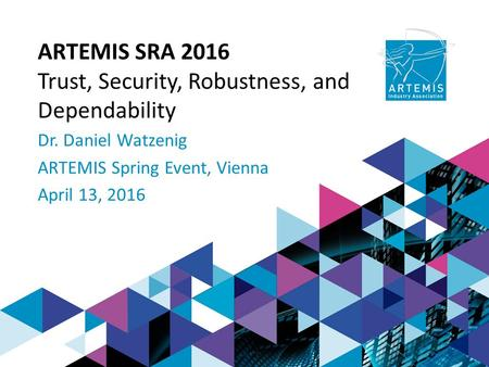 ARTEMIS SRA 2016 Trust, Security, Robustness, and Dependability Dr. Daniel Watzenig ARTEMIS Spring Event, Vienna April 13, 2016.