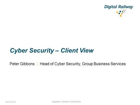 Cyber Security – Client View Peter Gibbons | Head of Cyber Security, Group Business Services Suppliers' Summer Conference 15/07/2015.