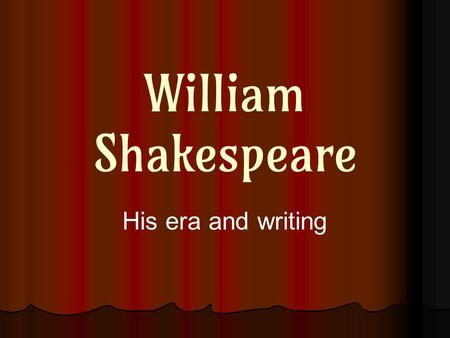 William Shakespeare His era and writing. To understand a difficult literary work, it's helpful to know about… ● Life of the writer ● History of the era.